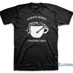 Always Wired Forever Tired T-Shirt