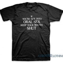If you're Not Into Oral Sex Keep Your Mouth Shut T-Shirt