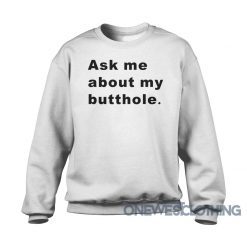 Ask Me About My Butthole Sweatshirt