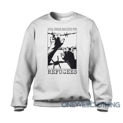 Will Trade Racists For Refugees Sweatshirt